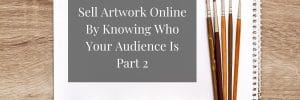 Sell Artwork Online By Knowing Who Your Audience Is Part 2